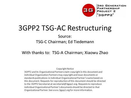 3GPP2 TSG-AC Restructuring Source: TSG-C Chairman; Ed Tiedemann With thanks to: TSG-A Chairman; Xiaowu Zhao Copyright Notice 3GPP2 and its Organizational.