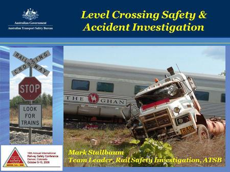 Level Crossing Safety & Accident Investigation Mark Stallbaum Team Leader, Rail Safety Investigation, ATSB.