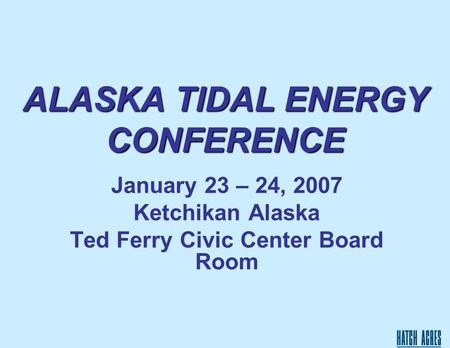 ALASKA TIDAL ENERGY CONFERENCE January 23 – 24, 2007 Ketchikan Alaska Ted Ferry Civic Center Board Room.