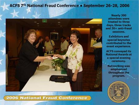 ACFS 7 th National Fraud Conference September 26-28, 2006 Nearly 300 attendees were treated to three days, three tracks and 30+ anti-fraud sessions. Exhibitors.