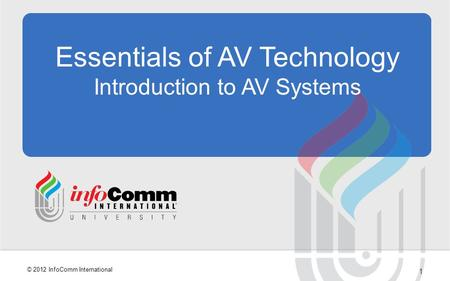 1 © 2012 InfoComm International Essentials of AV Technology Introduction to AV Systems.