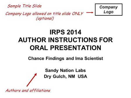 IRPS 2014 AUTHOR INSTRUCTIONS FOR ORAL PRESENTATION Chance Findings and Ima Scientist Sandy Nation Labs Dry Gulch, NM USA Sample Title Slide Company Logo.
