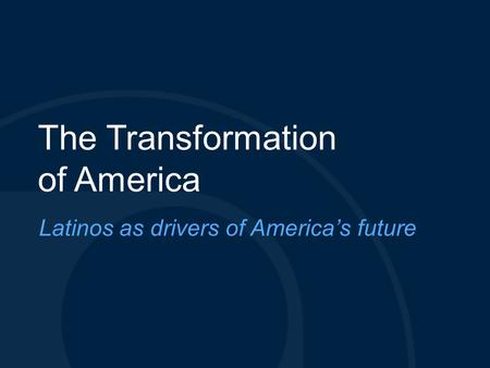 The Transformation of America Latinos as drivers of America's future.