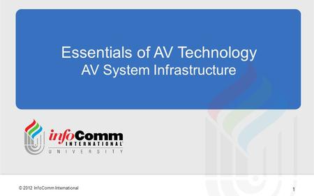 1 © 2012 InfoComm International Essentials of AV Technology AV System Infrastructure.