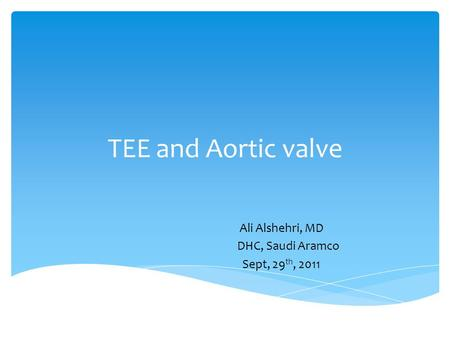 TEE and Aortic valve Ali Alshehri, MD DHC, Saudi Aramco Sept, 29 th, 2011.
