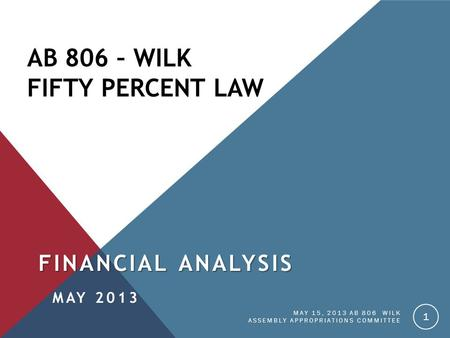AB 806 – WILK FIFTY PERCENT LAW FINANCIAL ANALYSIS MAY 2013 MAY 15, 2013 AB 806 WILK ASSEMBLY APPROPRIATIONS COMMITTEE 1.