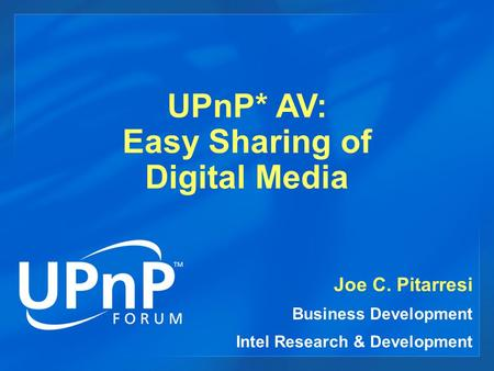 UPnP* AV: Easy Sharing of Digital Media Joe C. Pitarresi Business Development Intel Research & Development.
