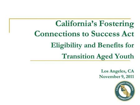 California's Fostering Connections to Success Act Eligibility and Benefits for Transition Aged Youth Los Angeles, CA November 9, 2011.