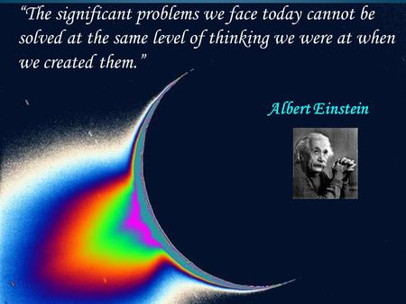 """The significant problems we face today cannot be solved at the same level of thinking we were at when we created them."" Albert Einstein."