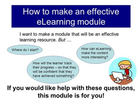 How to make an effective eLearning module If you would like help with these questions, this module is for you! How will the learner track their progress.