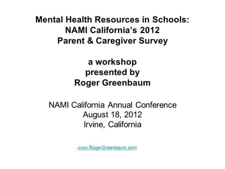 Mental Health Resources in Schools: NAMI California's 2012 Parent & Caregiver Survey a workshop presented by Roger Greenbaum NAMI California Annual Conference.