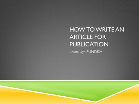 HOW TO WRITE AN ARTICLE FOR PUBLICATION Leana Uys FUNDISA.