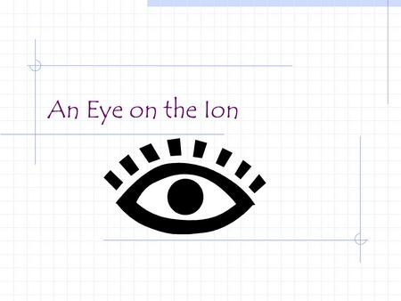 An Eye on the Ion. An atom that has either gained or lost one or more electrons resulting in a net electrical charge (positive or negative).