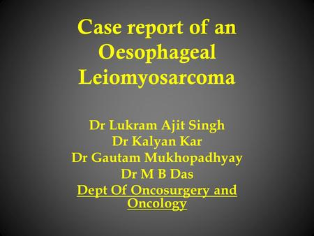 Case report of an Oesophageal Leiomyosarcoma Dr Lukram Ajit Singh Dr Kalyan Kar Dr Gautam Mukhopadhyay Dr M B Das Dept Of Oncosurgery and Oncology.