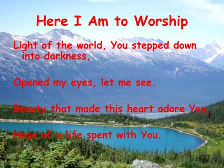 Here I Am to Worship Light of the world, You stepped down into darkness, Opened my eyes, let me see. Beauty that made this heart adore You, Hope of a life.