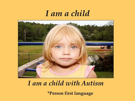 I am a child I am a child with Autism *Person first language.