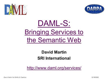 David Martin for DAML-S Coalition 12/18/2002 DAML-S: Bringing Services to the Semantic Web David Martin SRI International