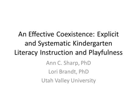 An Effective Coexistence: Explicit and Systematic Kindergarten Literacy Instruction and Playfulness Ann C. Sharp, PhD Lori Brandt, PhD Utah Valley University.