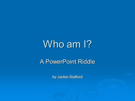 Who am I? A PowerPoint Riddle by Jackie Stafford.