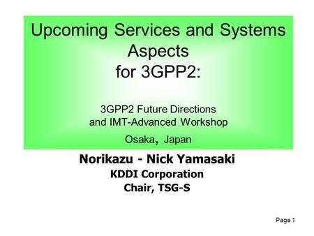 Page 1 Norikazu - Nick Yamasaki KDDI Corporation Chair, TSG-S Upcoming Services and Systems Aspects for 3GPP2: 3GPP2 Future Directions and IMT-Advanced.