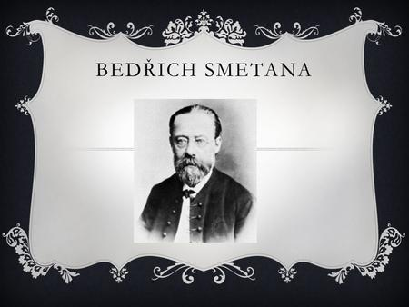 BEDŘICH SMETANA. LIFE  Bedřich Smetana was born on 2 March 1824 in Litomyšl and died on 12 May 1884 in Prague. He was a Czech composer. He played violin.