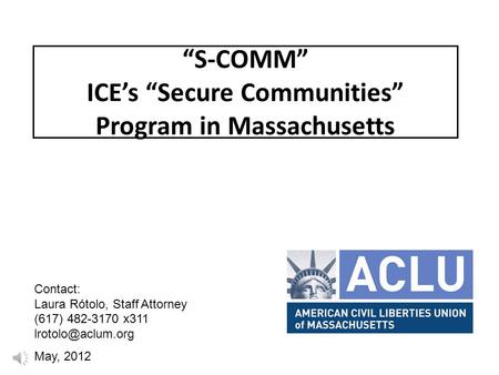 """S-COMM"" ICE's ""Secure Communities"" Program in Massachusetts Contact: Laura Rótolo, Staff Attorney (617) 482-3170 x311 May, 2012."