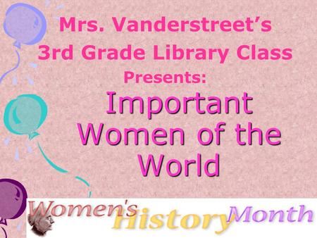 Important Women of the World Mrs. Vanderstreet's 3rd Grade Library Class Presents: