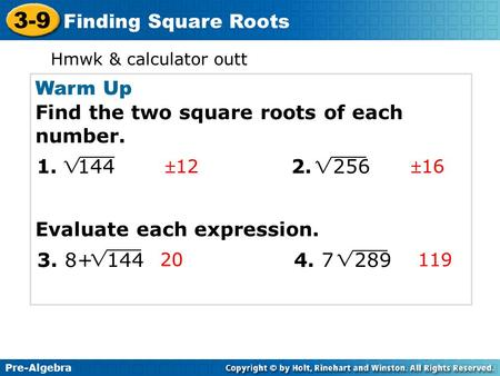 Pre-Algebra 3-9 Finding Square Roots Warm Up Find the two square roots of each number. Evaluate each expression. Pre-Algebra 3-9 Finding Square Roots 1216.