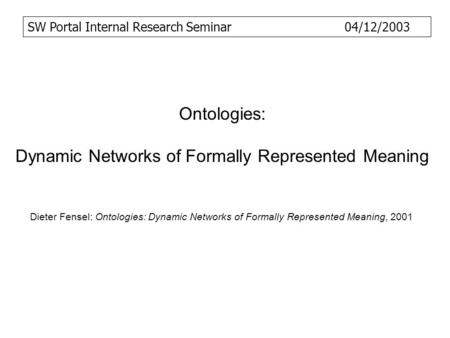 Ontologies: Dynamic Networks of Formally Represented Meaning Dieter Fensel: Ontologies: Dynamic Networks of Formally Represented Meaning, 2001 SW Portal.