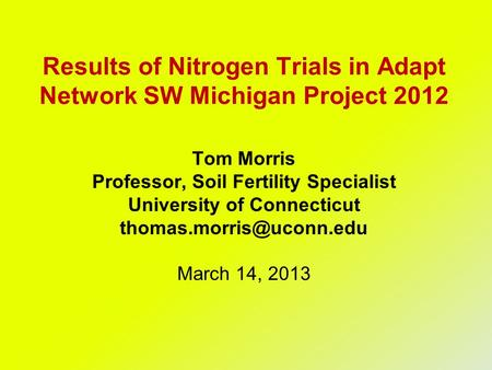 Results of Nitrogen Trials in Adapt Network SW Michigan Project 2012 Tom Morris Professor, Soil Fertility Specialist University of Connecticut