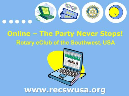 Online – The Party Never Stops! Rotary eClub of the Southwest, USA.