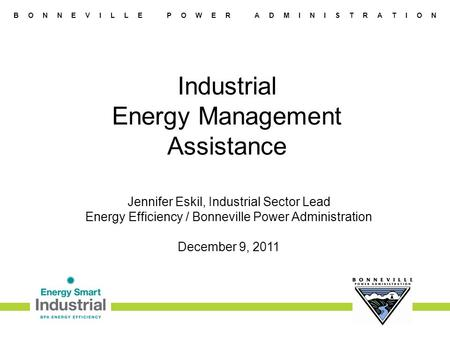 B O N N E V I L L E P O W E R A D M I N I S T R A T I O N Industrial Energy Management Assistance Jennifer Eskil, Industrial Sector Lead Energy Efficiency.
