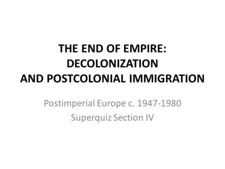 THE END OF EMPIRE: DECOLONIZATION AND POSTCOLONIAL IMMIGRATION Postimperial Europe c. 1947-1980 Superquiz Section IV.