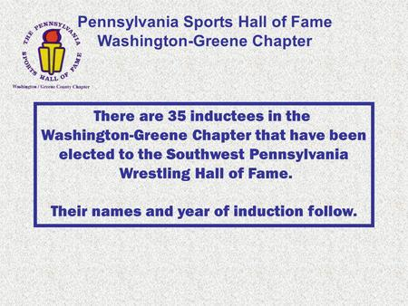 Pennsylvania Sports Hall of Fame Washington-Greene Chapter There are 35 inductees in the Washington-Greene Chapter that have been elected to the Southwest.