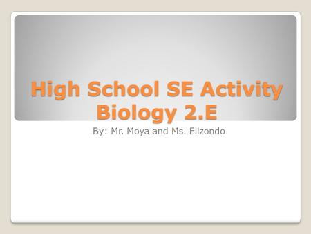 High School SE Activity Biology 2.E By: Mr. Moya and Ms. Elizondo.
