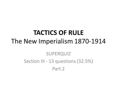 TACTICS OF RULE The New Imperialism 1870-1914 SUPERQUIZ Section III - 13 questions (32.5%) Part 2.