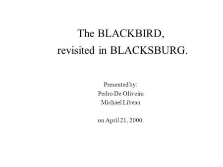 The BLACKBIRD, revisited in BLACKSBURG. Presented by: Pedro De Oliveira Michael Libeau on April 21, 2000.