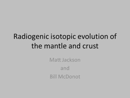Radiogenic isotopic evolution of the mantle and crust Matt Jackson and Bill McDonot.