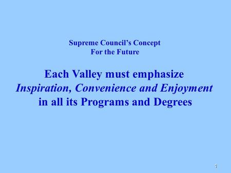 1 Supreme Council's Concept For the Future Each Valley must emphasize Inspiration, Convenience and Enjoyment in all its Programs and Degrees.