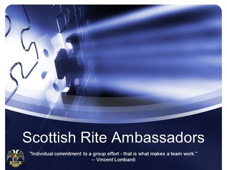 Scottish Rite Ambassadors Individual commitment to a group effort - that is what makes a team work. -- Vincent Lombardi.