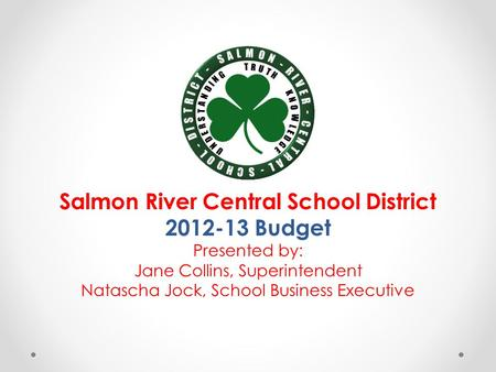 Salmon River Central School District 2012-13 Budget Presented by: Jane Collins, Superintendent Natascha Jock, School Business Executive.