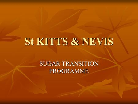 St KITTS & NEVIS SUGAR TRANSITION PROGRAMME. Outline of presentation Events leading to the closure of the Industry Events leading to the closure of the.
