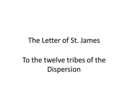The Letter of St. James To the twelve tribes of the Dispersion.