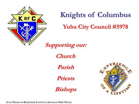 Knights of Columbus Yuba City Council #5978 Supporting our: ChurchParishPriestsBishops (Use Mouse or Keyboard Arrows to Advance Slide Show)