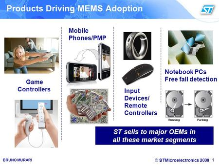 © STMicroelectronics 2009 BRUNO MURARI 1 Game Controllers Mobile Phones/PMP Input Devices/ Remote Controllers ST sells to major OEMs in all these market.