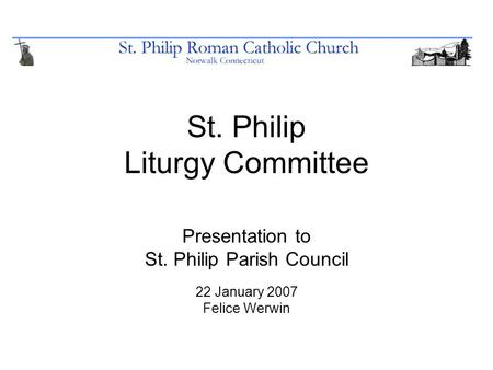 St. Philip Liturgy Committee Presentation to St. Philip Parish Council 22 January 2007 Felice Werwin.