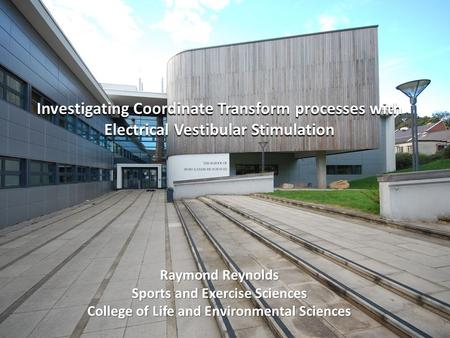 Investigating Coordinate Transform processes with Electrical Vestibular Stimulation Raymond Reynolds Sports and Exercise Sciences College of Life and Environmental.