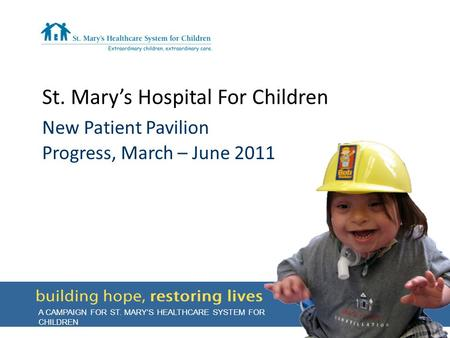 St. Mary's Hospital For Children New Patient Pavilion Progress, March – June 2011 A CAMPAIGN FOR ST. MARY'S HEALTHCARE SYSTEM FOR CHILDREN.