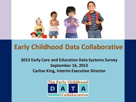 Early Childhood Data Collaborative 2013 Early Care and Education Data Systems Survey September 16, 2013 Carlise King, Interim Executive Director.