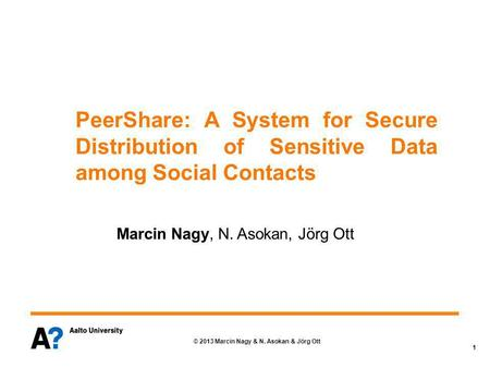 © 2013 Marcin Nagy & N. Asokan & Jörg Ott 1 PeerShare: A System for Secure Distribution of Sensitive Data among Social Contacts Marcin Nagy, N. Asokan,